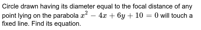 Circle drawn having its diameter equal to the focal distance of any   point lying on the parabola `x^2-4x+6y+10=0` will touch a fixed line. Find its equation.