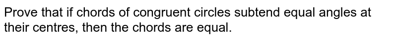 Prove that if   chords of congruent circles subtend equal angles at their centres, then the   chords are equal.