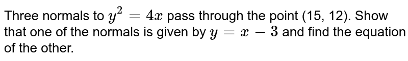 Three normals to `y^2=4x` pass through the point (15, 12). Show that one of the normals is given by `y=x-3` and find the equation of the other.