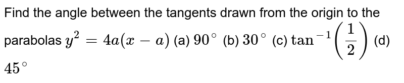 Find the angle between the tangents drawn from the origin to the parabolas `y^2=4a(x−a)`  (a) `90^@` (b) `30^@` (c) `tan^-1 (1/2)` (d) `45^@`