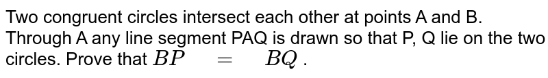 """Two congruent   circles intersect each other at points A and B. Through A any line segment   PAQ is drawn so that P, Q lie on the two circles. Prove that `B P""""\ """"=""""\ """"B Q` ."""