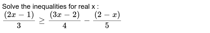 Solve the inequalities for real x :  `((2x-1))/3geq((3x-2))/4-((2-x))/5`