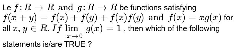 Le `f : R to R and g : R to R ` be functions satisfying  `f(x+y) = f(x) +f(y) +f(x)f(y) and f(x) = xg (x)`  for all  `x , y in R .  If  lim_(x to 0) g(x) = 1` , then which  of the following  statements is/are TRUE ?