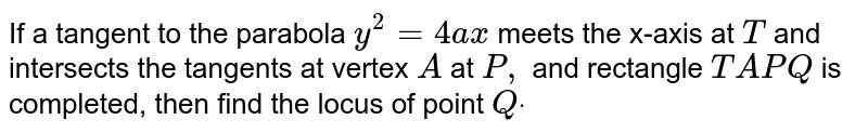 If a tangent to the parabola `y^2=4a x` meets the x-axis at `T` and intersects the tangents at vertex `A` at `P ,` and rectangle `T A P Q` is completed, then find the locus of point `Qdot`