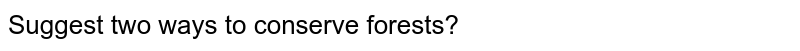 Suggest two ways to conserve forests?