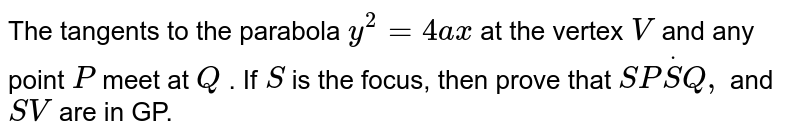 The tangents to the parabola `y^2=4a x` at the vertex `V` and any point `P` meet at `Q` . If `S` is the focus, then prove that `S PdotS Q ,` and `S V` are in GP.