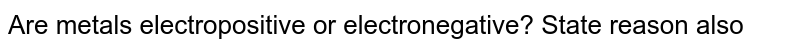 Are metals electropositive or electronegative? State reason also