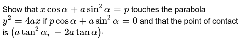 Show that `xcosalpha+ysinalpha=p` touches the parabola `y^2=4a x` if `pcosalpha+asin^2alpha=0` and that the point of contact is `(atan^2alpha,-2atanalpha)dot`