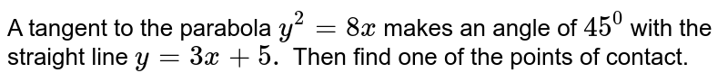 A tangent to the parabola `y^2=8x` makes an angle of `45^0` with the straight line `y=3x+5.` Then find one of the points of contact.