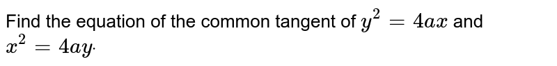 Find the equation of the common tangent of `y^2=4a x` and `x^2=4a ydot`