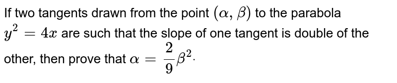 If two tangents drawn from the point `(alpha,beta)` to the parabola `y^2=4x` are such that the slope of one tangent is double of the other, then   prove that `alpha=2/9beta^2dot`