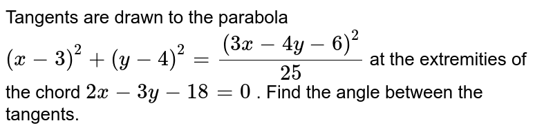 Tangents are drawn to the parabola `(x-3)^2+(y-4)^2=((3x-4y-6)^2)/(25)` at the extremities of the chord `2x-3y-18=0` . Find the angle between the tangents.