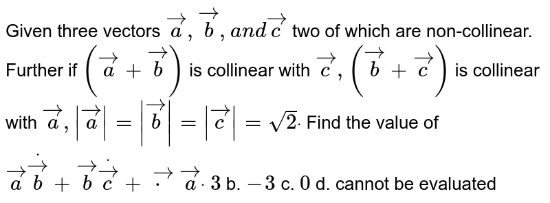 Given three vectors ` vec a , vec b ,a n d vec c` two of which are non-collinear. Further if `( vec a+ vec b)` is collinear with ` vec c ,( vec b+ vec c)` is collinear with ` vec a ,| vec a|=| vec b|=| vec c|=sqrt(2)dot` Find the value of ` vec adot vec b+ vec bdot vec c+ vec cdot vec adot`  `3` b. `-3` c. `0` d. cannot be evaluated