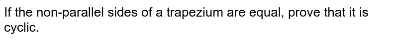 If   the non-parallel sides of a trapezium are equal, prove that it is cyclic.