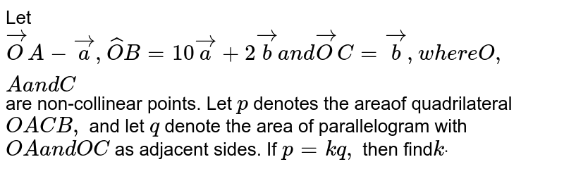 Let ` vec O A- vec a , hat O B=10 vec a+2 vec ba n d vec O C= vec b ,w h e r eO ,Aa n dC` are non-collinear points. Let `p` denotes the areaof   quadrilateral `O A C B ,` and let `q` denote the area of   parallelogram with `O Aa n dO C` as adjacent sides. If `p=k q ,` then find`kdot`