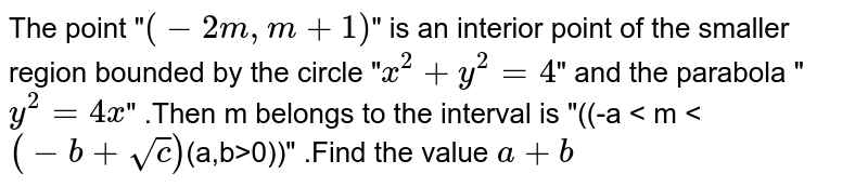 """The point """"`(-2m,m+1)`"""" is  an interior point of  the smaller region  bounded by the  circle """"`x^(2)+y^(2)=4`"""" and the parabola """"`y^(2)=4x`"""" .Then  m belongs to the  interval is """"((-a < m < `(-b+sqrt(c))`(a,b>0))"""" .Find the value `a+b`"""