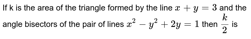 If k is the area of the triangle formed by the line `x+y=3` and the angle bisectors of the pair of lines `x^(2)-y^(2)+2y=1` then `(k)/(2)` is