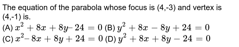The equation of the parabola whose focus is (4,-3) and vertex is (4,-1) is.<br> (A) `x^(2)+ 8x+8y – 24 = 0` (B) `y^(2) + 8x -8y + 24 = 0`<br> (C) `x^(2) – 8x+8y + 24 = 0`     (D) `y^(2) +8x+8y-24 = 0`