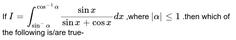 If `I=int_(sin^(-)alpha)^( cos^(-1)alpha)(sin x)/(sin x+cos x)dx` ,where `| alpha|<=1` .then which of the following is/are true-