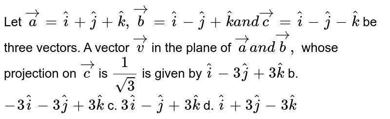 Let ` vec a= hat i+ hat j+ hat k , vec b= hat i- hat j+ hat ka n d vec c= hat i- hat j- hat k` be three vectors. A vector ` vec v` in the plane of ` vec aa n d vec b ,` whose projection on ` vec c` is `1/(sqrt(3))` is given by a.` hat i-3 hat j+3 hat k` b. `-3 hat i-3 hat j+3 hat k`  c. `3 hat i- hat j+3 hat k` d. ` hat i+3 hat j-3 hat k`