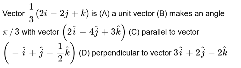 Vector `1/3(2i-2j+k)` is (A) a unit vector (B) makes an angle `pi//3` with vector `(2 hat i-4 hat j+3 hat k)`  (C) parallel to vector `(- hat i+ hat j-1/2 hat k)`  (D) perpendicular to vector `3 hat i+2 hat j-2 hat k`