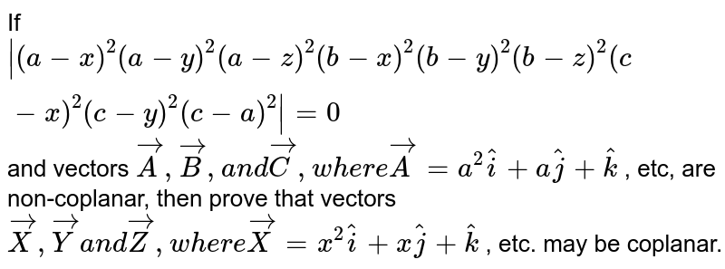 If `|(a-x)^2(a-y)^2(a-z)^2(b-x)^2(b-y)^2(b-z)^2(c-x)^2(c-y)^2(c-a)^2|=0` and vectors ` vec A , vec B ,a n d vec C , w h e r e vec A=a^2 hat i+a hat j+ hat k` , etc, are non-coplanar, then prove that vectors   ` vec X , vec Ya n d vec Z ,w h e r e vec X=x^2 hat i+x hat j+ hat k` , etc. may be coplanar.