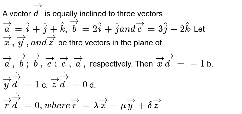 A vector ` vec d` is equally inclined to   three vectors ` vec a= hat i+ hat j+ hat k , vec b=2 hat i+ hat ja n d vec c=3 hat j-2 hat kdot` Let` vec x , vec y ,a n d vec z` be thre vectors in the   plane of ` vec a , vec b ; vec b , vec c ; vec c , vec a ,` respectively. Then  ` vec xdot vec d=-1` b. ` vec ydot vec d=1`  c. ` vec zdot vec d=0` d. ` vec rdot vec d=0,w h e r e vec r=lambda vec x+mu vec y+delta vec z`