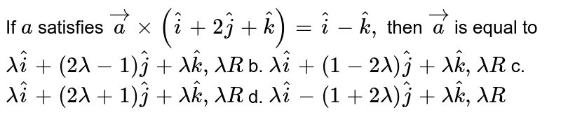 If `a` satisfies ` vec axx( hat i+2 hat j+ hat k)= hat i- hat k ,` then ` vec a` is equal to `lambda hat i+(2lambda-1) hat j+lambda hat k ,lambda R` b. `lambda hat i+(1-2lambda) hat j+lambda hat k ,lambda R`  c. `lambda hat i+(2lambda+1) hat j+lambda hat k ,lambda R` d. `lambda hat i-(1+2lambda) hat j+lambda hat k ,lambda R`