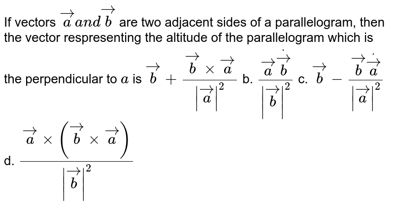 If vectors ` vec aa n d vec b` are two adjacent sides of a   parallelogram, then the vector respresenting the altitude of the   parallelogram which is the perpendicular to `a` is ` vec b+( vec bxx vec a)/(  vec a ^2)` b. `( vec adot vec b)/(  vec b ^2)` c. ` vec b-( vec bdot vec a)/(  vec a ^2)` d. `( vec axx( vec bxx vec a))/(  vec b ^2)`