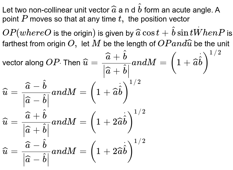 Let two non-collinear unit   vector ` hat a` a n d `hat b` form an acute angle. A point `P` moves so that at any time `t ,` the position vector `O P(w h e r eO` is the origin`)` is given by ` hat acost+ hat bsintdotW h e nP` is farthest from origin `O ,` let `M` be the length of `O Pa n d hat u` be the unit vector along `O Pdot` Then (a)` hat u=( hat a+ hat b)/(| hat a+ hat b|)a n dM=(1+ hat adot hat b)^(1//2)`   (b) ` hat u=( hat a- hat b)/(| hat a- hat b|)a n dM=(1+ hat adot hat )^(1//2)`  (c) ` hat u=( hat a+ hat b)/(| hat a+ hat b|)a n dM=(1+2 hat adot hat b)^(1//2)`  (d) ` hat u=( hat a- hat b)/(| hat a- hat b|)a n dM=(1+2 hat adot hat b)^(1//2)`