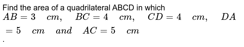 """Find the area of a quadrilateral ABCD in which `A B=3""""\ """"c m ,""""\ """"B C=4""""\ """"c m ,""""\ """"C D=4""""\ """"c m ,""""\ """"D A=5""""\ """"c m""""\ """"a n d""""\ """"A C=5""""\ """"c m` ."""