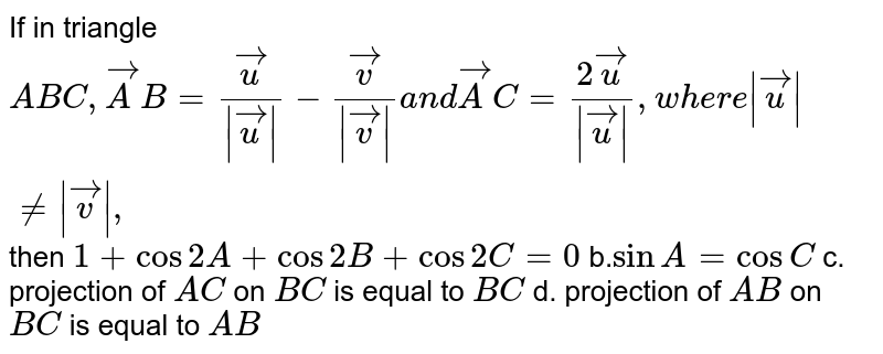 If in triangle `A B C , vec A B= vec u/(| vec u|)- vec v/(| vec v|)a n d vec A C=(2 vec u)/(| vec u|),w h e r e| vec u|!=| vec v|,` then  `1+cos2A+cos2B+cos2C=0`  b.`sinA=cos C`  c. projection of `A C` on `B C` is equal to `B C`  d. projection of `A B` on `B C` is equal to `A B`