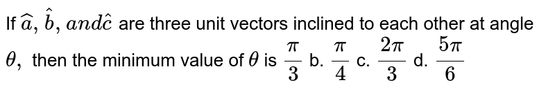 If ` hat a , hat b ,a n d hat c` are three unit vectors   inclined to each other at angle `theta,` then the minimum value of `theta` is `pi/3` b. `pi/4` c. `(2pi)/3` d. `(5pi)/6`