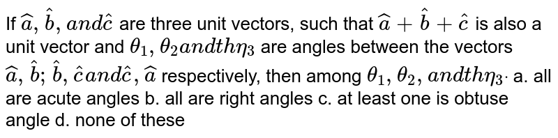 If ` hat a , hat b ,a n d hat c` are three unit vectors,   such that ` hat a+ hat b+ hat c` is also a unit vector and `theta_1,theta_2a n dtheta_3` are angles between the   vectors ` hat a , hat b ; hat b , hat ca n d hat c , hat a` respectively, then among `theta_1,theta_2,a n dtheta_3dot`  a. all are acute angles b. all are right angles    c. at least one is obtuse angle d. none of these