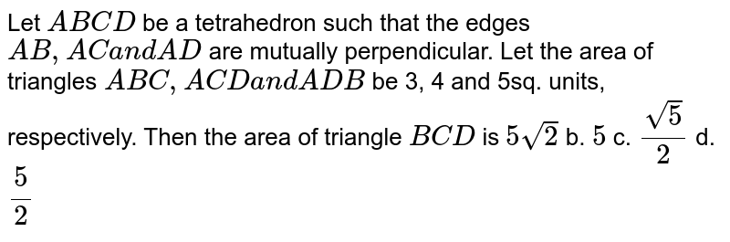 Let `A B C D` be a tetrahedron such that   the edges `A B ,A Ca n dA D` are mutually perpendicular. Let the area of   triangles `A B C ,A C Da n dA D B` be 3, 4 and 5sq. units, respectively. Then the   area of triangle `B C D` is `5sqrt(2)` b. `5` c. `(sqrt(5))/2` d. `5/2`