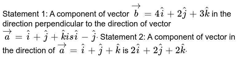 Statement 1: A component of   vector ` vec b=4 hat i+2 hat j+3 hat k` in the direction   perpendicular to the direction of vector ` vec a= hat i+ hat j+ hat ki s hat i- hat jdot`  Statement 2: A component of   vector in the direction of ` vec a= hat i+ hat j+ hat k` is `2 hat i+2 hat j+2 hat kdot`
