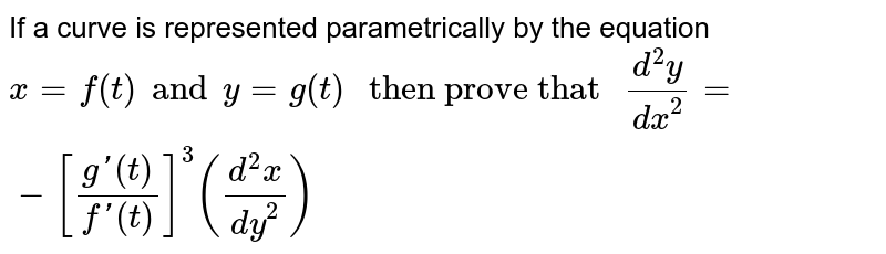 """If a curve is represented parametrically by the equation `x=f(t) and y=g(t)"""" then prove that """"(d^(2)y)/(dx^(2))=-[(g'(t))/(f'(t))]^(3)((d^(2)x)/(dy^(2)))`"""