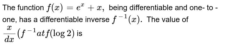 The function `f(x)=e^(x)+x,` being differentiable and one- to -one, has a differentiable inverse `f^(-1)(x).` The value of `(x)/(dx)(f^(-1)at f(log2)` is