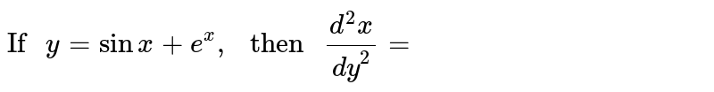 """`""""If """"y= sin x +e^(x),"""" then """"(d^(2)x)/(dy^(2))=`"""