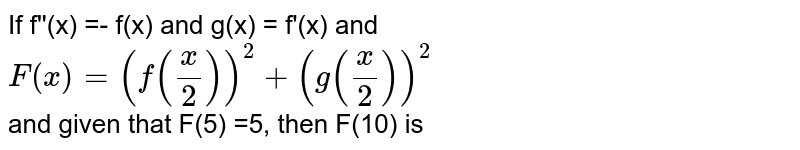 If f''(x) =- f(x) and g(x) = f'(x) and `F(x)=(f((x)/(2)))^(2)+(g((x)/(2)))^(2)` <br> and given that F(5) =5, then F(10) is
