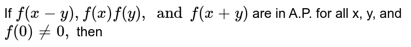 If `f(x-y), f(x) f(y), and f(x+y)` are in A.P. for all x, y, and `f(0) ne 0,` then