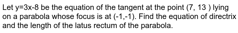 Let y=3x-8 be the equation of the tangent at the point (7, 13 ) lying on a parabola whose focus is at (-1,-1). Find the equation of directrix and the length of the latus rectum of the parabola.
