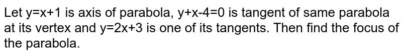 Let y=x+1 is axis of parabola, y+x-4=0 is tangent of same parabola at its vertex and y=2x+3 is one of its tangents. Then find the focus of the parabola.
