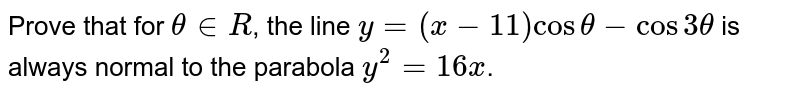Prove that for `thetainR`, the line `y=(x-11)costheta-cos3theta` is always normal to the parabola `y^(2)=16x`.