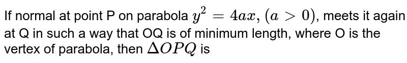 If normal at point P on parabola `y^(2)=4ax,(agt0)`, meets it again at Q in such a way that OQ is of minimum length, where O is the vertex of parabola, then `DeltaOPQ` is