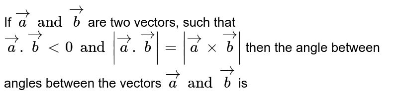 If `veca and vecb` are two vectors, such that `veca.vecblt0 and  veca.vecb = vecaxxvecb ` then the angle between angles between the vectors `veca and vecb` is