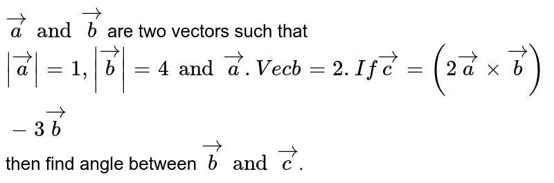 `veca and vecb` are two vectors such that `|veca|=1 ,|vecb|=4 and veca. Vecb =2 . If vecc = (2vecaxx vecb) - 3vecb` then find angle between `vecb and vecc`.