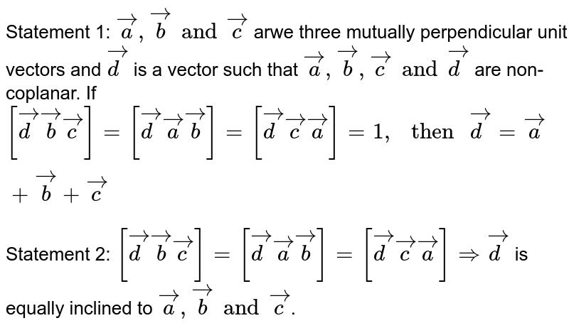 """Statement 1: `veca, vecb and vecc` arwe three mutually perpendicular unit vectors and `vecd` is a vector such that `veca, vecb, vecc and vecd` are non- coplanar. If `[vecd vecb vecc] = [vecdvecavecb] = [vecdvecc veca] = 1, """" then """" vecd= veca+vecb+vecc`  <br> Statement 2: `[vecd vecb vecc] = [vecd veca vecb] = [vecdveccveca] Rightarrow vecd` is equally inclined to `veca, vecb and vecc`."""
