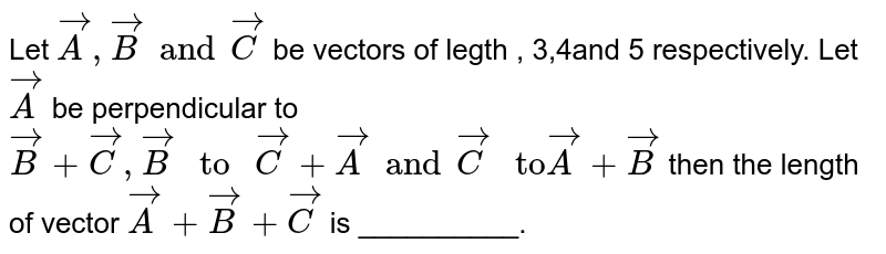 """Let `vecA , vecB and vecC` be vectors of legth , 3,4and 5 respectively. Let `vecA` be perpendicular to `vecB + vecC, vecB """" to """" vecC + vecA and vecC """" to"""" vecA + vecB` then the length of vector `vecA + vecB+ vecC` is __________."""