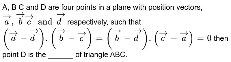 A, B C and D are four points in a plane with position vectors, `veca, vecb vecc and vecd` respectively, such that `(veca-vecd).(vecb-vecc)= (vecb-vecd).(vecc-veca)=0`  then point D is the ______ of triangle ABC.